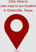 Click Here to view map to our location in Greenville, Texas